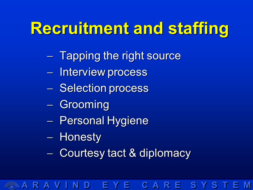 A R A V I N D E Y E C A R E S Y S T E M Recruitment and staffing  Tapping the right source  Interview process  Selection process  Grooming  Personal Hygiene  Honesty  Courtesy tact & diplomacy