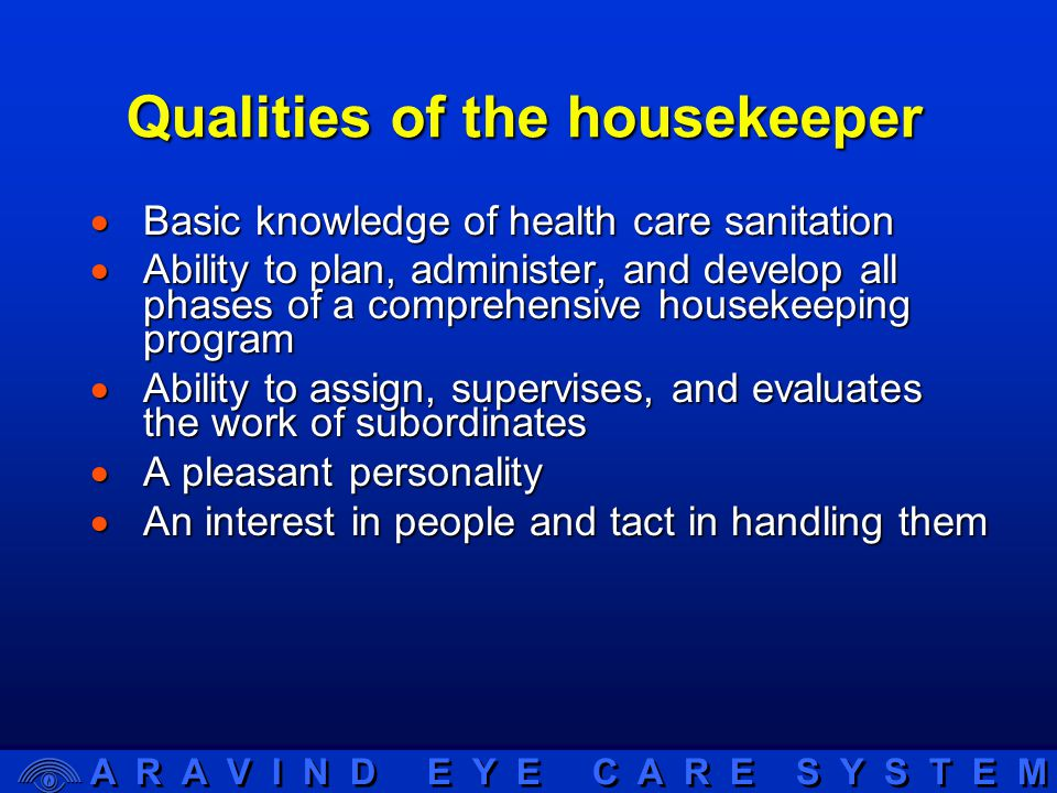 A R A V I N D E Y E C A R E S Y S T E M Qualities of the housekeeper  Basic knowledge of health care sanitation  Ability to plan, administer, and develop all phases of a comprehensive housekeeping program  Ability to assign, supervises, and evaluates the work of subordinates  A pleasant personality  An interest in people and tact in handling them