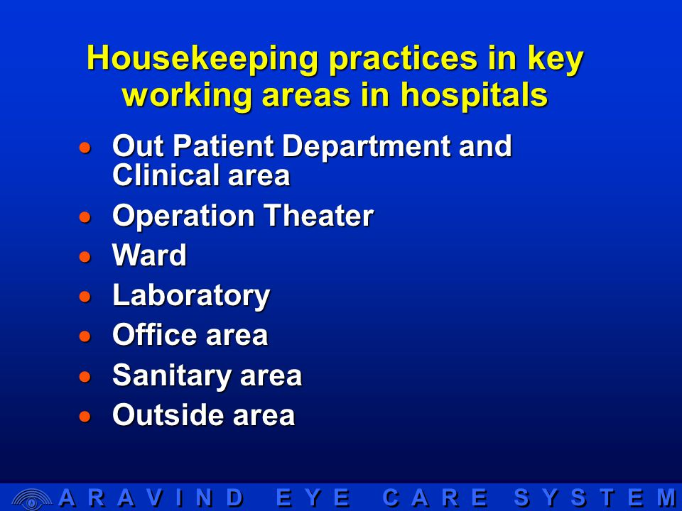 A R A V I N D E Y E C A R E S Y S T E M Housekeeping practices in key working areas in hospitals  Out Patient Department and Clinical area  Operation Theater  Ward  Laboratory  Office area  Sanitary area  Outside area