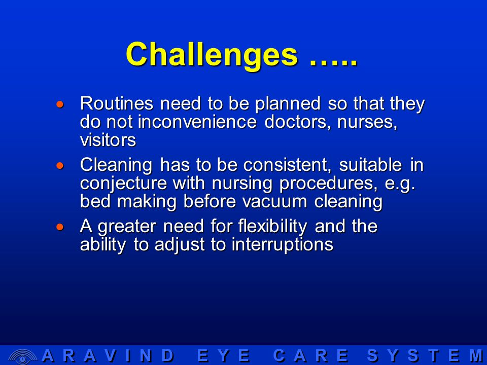 A R A V I N D E Y E C A R E S Y S T E M Challenges …..  Routines need to be planned so that they do not inconvenience doctors, nurses, visitors  Cle