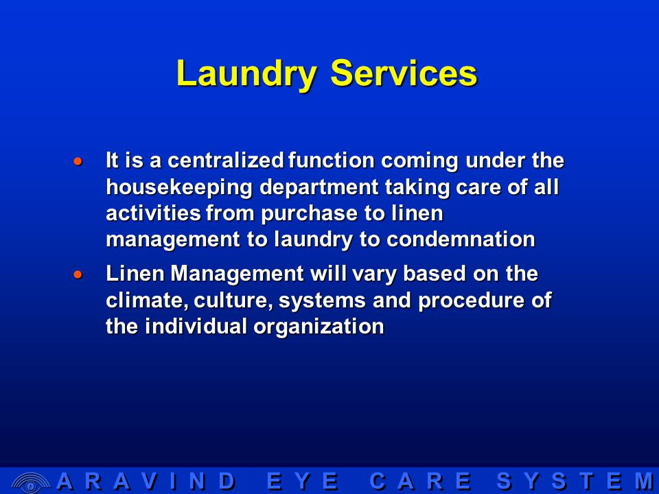 A R A V I N D E Y E C A R E S Y S T E M Laundry Services  It is a centralized function coming under the housekeeping department taking care of all activities from purchase to linen management to laundry to condemnation  Linen Management will vary based on the climate, culture, systems and procedure of the individual organization