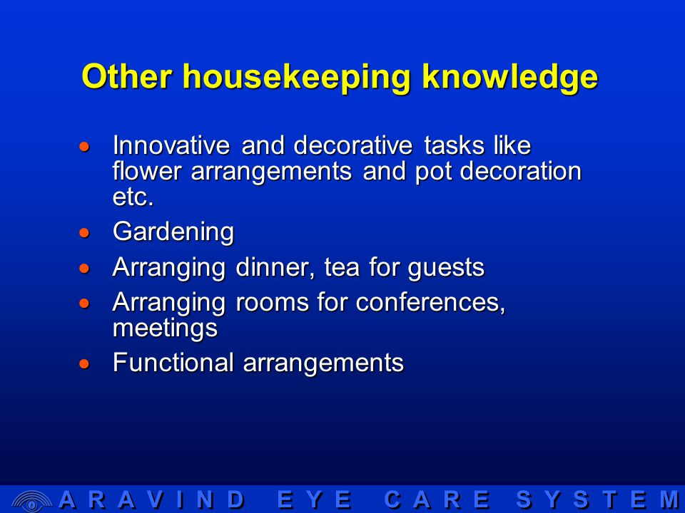 A R A V I N D E Y E C A R E S Y S T E M Other housekeeping knowledge  Innovative and decorative tasks like flower arrangements and pot decoration etc.