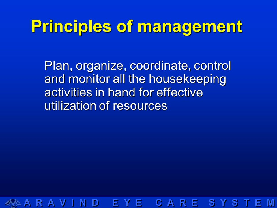 A R A V I N D E Y E C A R E S Y S T E M Principles of management Plan, organize, coordinate, control and monitor all the housekeeping activities in hand for effective utilization of resources