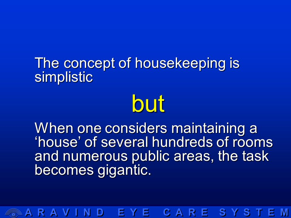 A R A V I N D E Y E C A R E S Y S T E M Aims of housekeeping department  Achieve the maximum efficiency possible in the care and comfort of the patients and in the smooth running of the hospital.