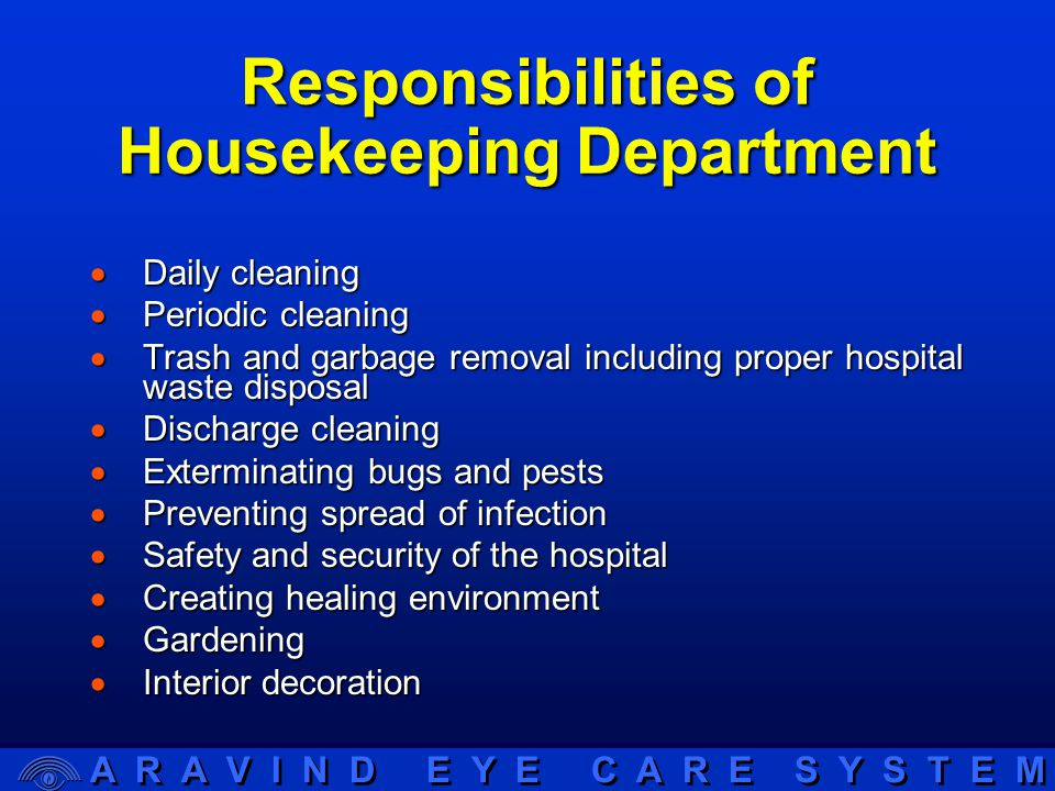 A R A V I N D E Y E C A R E S Y S T E M Responsibilities of Housekeeping Department  Daily cleaning  Periodic cleaning  Trash and garbage removal including proper hospital waste disposal  Discharge cleaning  Exterminating bugs and pests  Preventing spread of infection  Safety and security of the hospital  Creating healing environment  Gardening  Interior decoration
