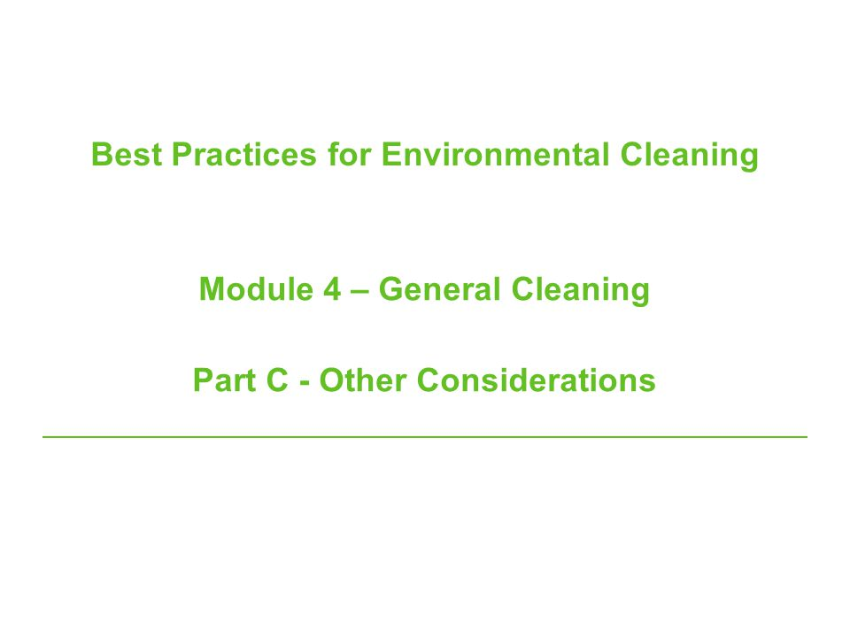 Best Practices for Environmental Cleaning Module 4 – General Cleaning Part C - Other Considerations