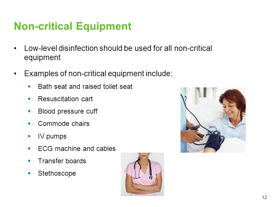12 Non-critical Equipment Low-level disinfection should be used for all non-critical equipment Examples of non-critical equipment include:  Bath seat and raised toilet seat  Resuscitation cart  Blood pressure cuff  Commode chairs  IV pumps  ECG machine and cables  Transfer boards  Stethoscope