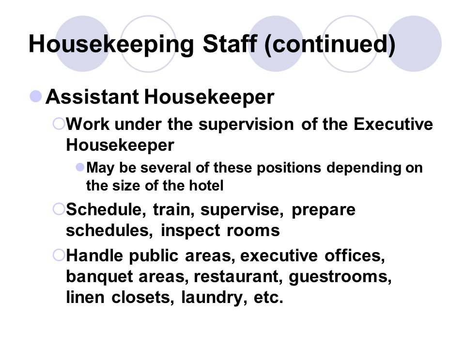 Housekeeping Staff Organization Structure FFigure 4-1 in the textbook is somewhat misleading unless employed at a rather large property HHousekeeping department is usually the largest in the hotel IIt can comprise 75% or more of the total permanent staff Executive Housekeeper (Director of Housekeeping) MMay work under the Rooms Manager or the GM or AGM or the Resident Manager RResponsible for the cleanliness and order of the entire hotel KKey responsibilities: recruitment, hiring, firing, ordering, maintaining inventory and accurate records, scheduling, training, etc.