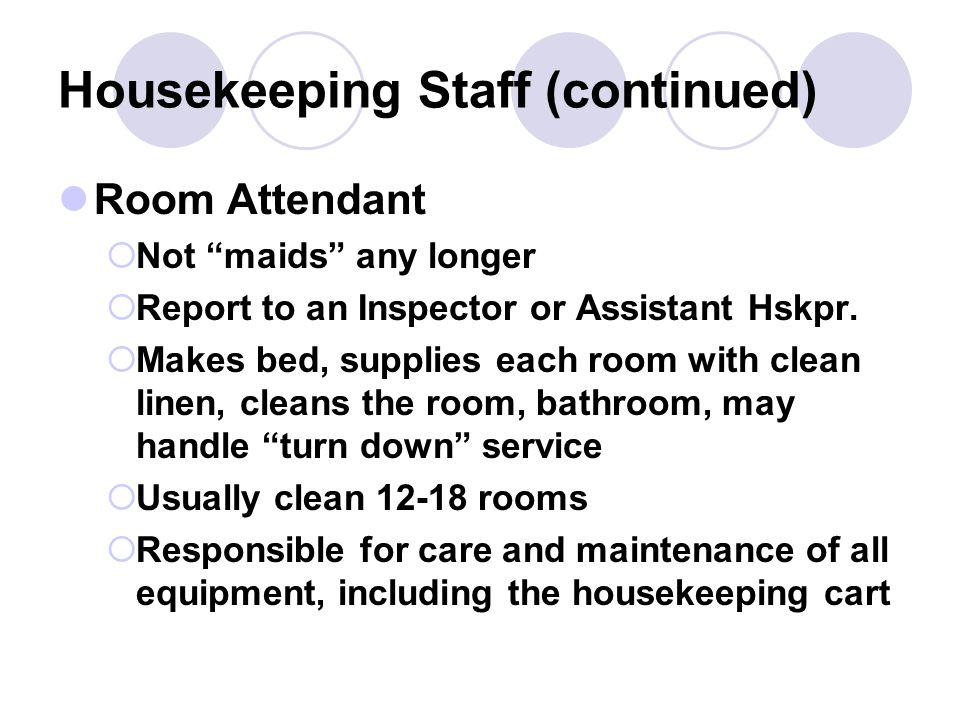 Housekeeping Staff (continued) Inspector or Inspectress  Under the direction of the Assistant Housekeeper  Trains room attendants, organizes the work of room attendants, controls equipment and supplies, evaluates job performance of the room attendants, provides feedback to improve efficiency and effectiveness Housemen  Carpet cleaning, wall washing, window washing, drapery cleaning, shampooing furniture when necessary, deep cleaning