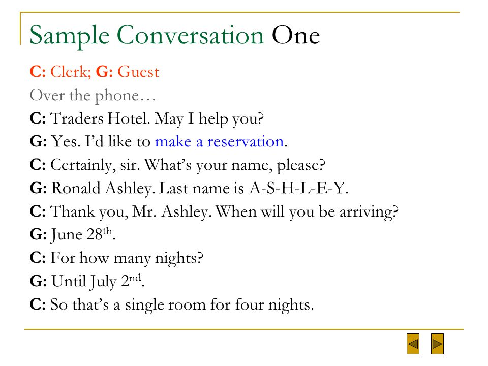 Sample Conversation One C: Clerk; G: Guest Over the phone… C: Traders Hotel. May I help you? G: Yes. I'd like to make a reservation. C: Certainly, sir