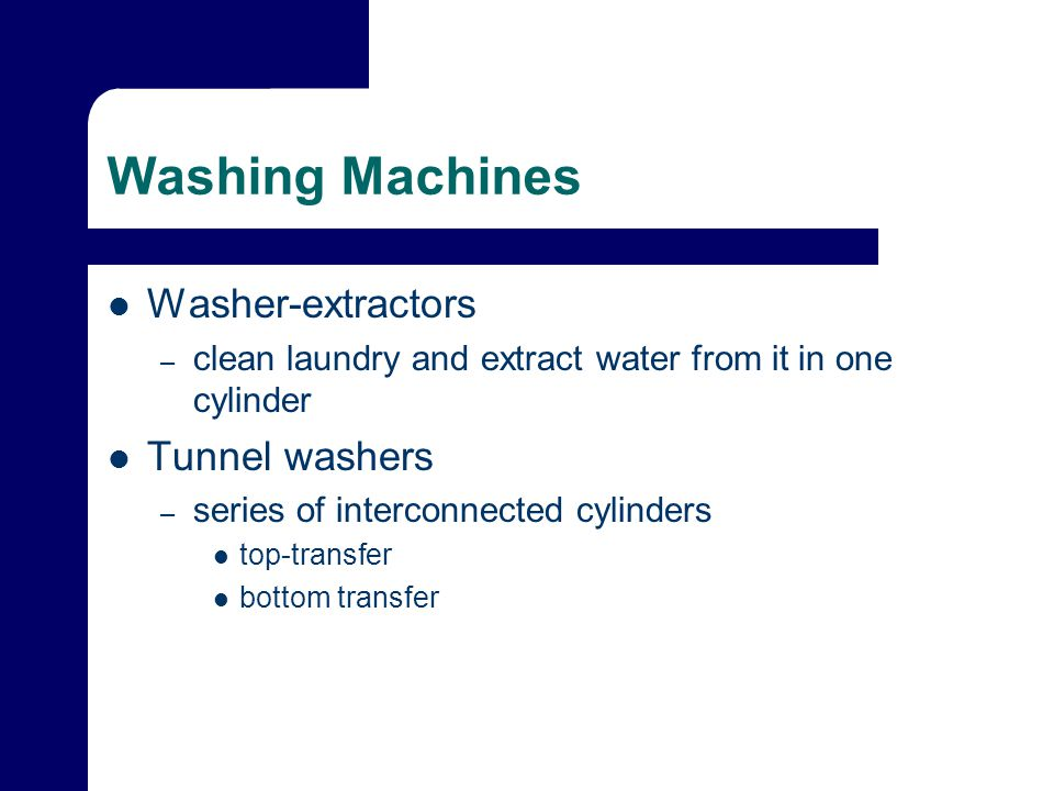 Washing Machines Washer-extractors – clean laundry and extract water from it in one cylinder Tunnel washers – series of interconnected cylinders top-transfer bottom transfer