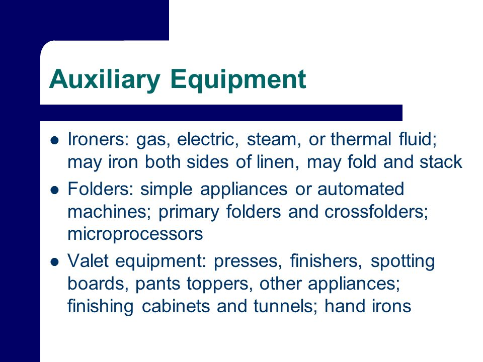 Auxiliary Equipment Ironers: gas, electric, steam, or thermal fluid; may iron both sides of linen, may fold and stack Folders: simple appliances or automated machines; primary folders and crossfolders; microprocessors Valet equipment: presses, finishers, spotting boards, pants toppers, other appliances; finishing cabinets and tunnels; hand irons