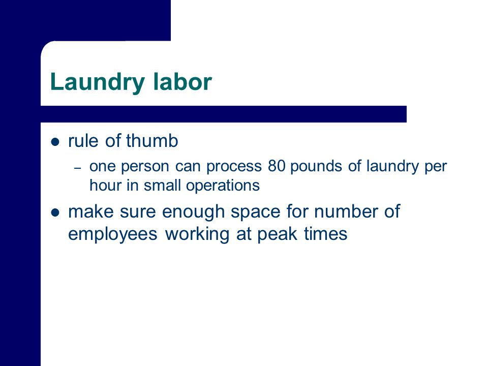 Laundry labor rule of thumb – one person can process 80 pounds of laundry per hour in small operations make sure enough space for number of employees working at peak times