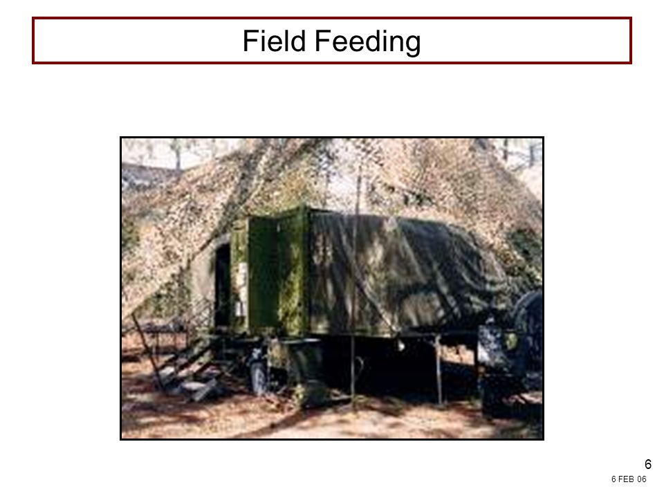 6 FEB 06 7 Army Field Feeding Operations Unit Commanders' responsibility Standard is three quality meals/day Rations are packaged as individual or group meals Feeding schedules are based on established operations orders and timelines