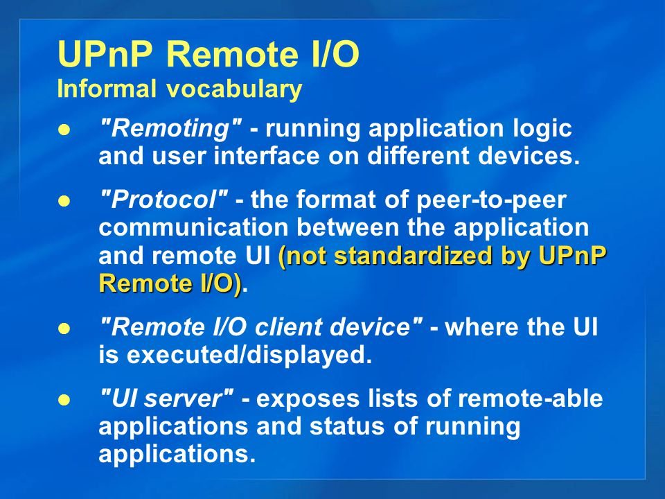 UPnP Remote I/O Simple device definitions clients UPnP Remote I/O clients:  Have controls for connecting & administering user interface sessions,  May expose protocol-required information: (display screen size, keyboard type, etc.) servers UPnP Remote IO UI servers:  Expose lists of remote-able UIs,  Expose status of instantiated UIs and UI sessions,  Have controls for destroying instantiated, unconnected UIs.