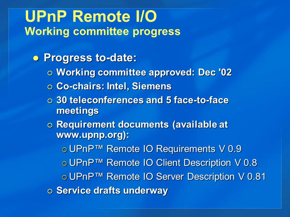 UPnP Remote I/O Working committee progress Progress to-date: Progress to-date:  Working committee approved: Dec 02  Co-chairs: Intel, Siemens  30 teleconferences and 5 face-to-face meetings  Requirement documents (available at www.upnp.org):  UPnP™ Remote IO Requirements V 0.9  UPnP™ Remote IO Client Description V 0.8  UPnP™ Remote IO Server Description V 0.81  Service drafts underway