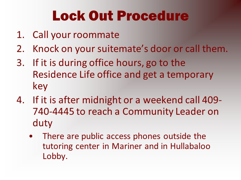 Lock Out Procedure 1.Call your roommate 2.Knock on your suitemate's door or call them.