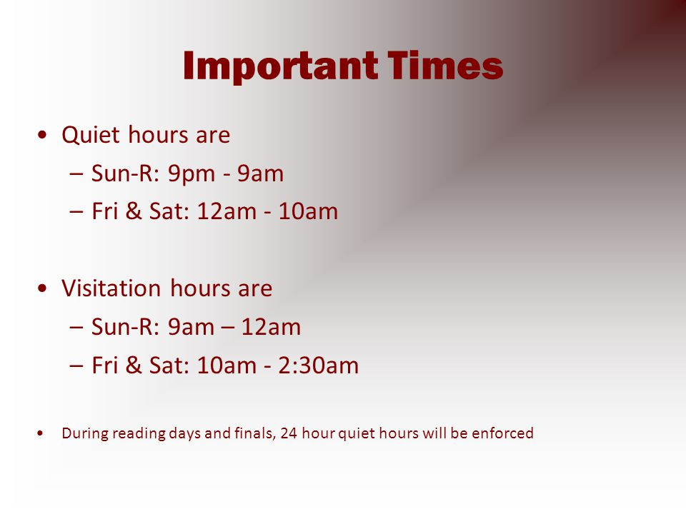 Important Times Quiet hours are –Sun-R: 9pm - 9am –Fri & Sat: 12am - 10am Visitation hours are –Sun-R: 9am – 12am –Fri & Sat: 10am - 2:30am During reading days and finals, 24 hour quiet hours will be enforced