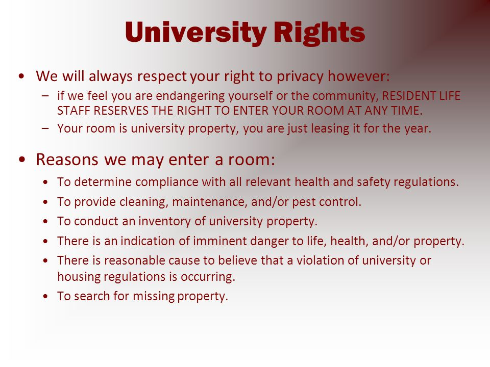 University Rights We will always respect your right to privacy however: –if we feel you are endangering yourself or the community, RESIDENT LIFE STAFF RESERVES THE RIGHT TO ENTER YOUR ROOM AT ANY TIME.
