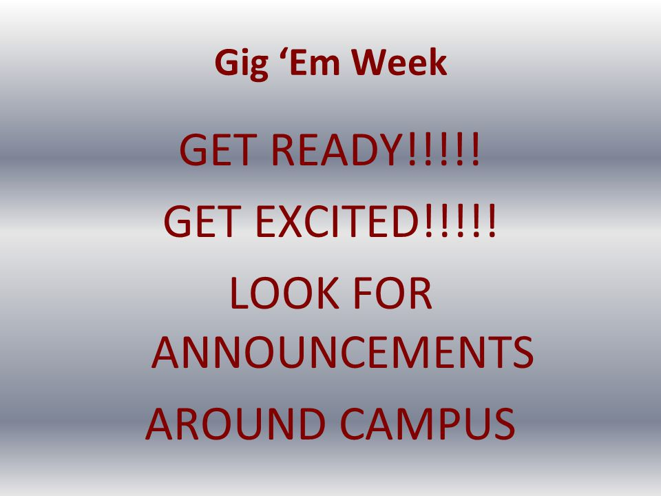 Gig 'Em Week GET READY!!!!! GET EXCITED!!!!! LOOK FOR ANNOUNCEMENTS AROUND CAMPUS