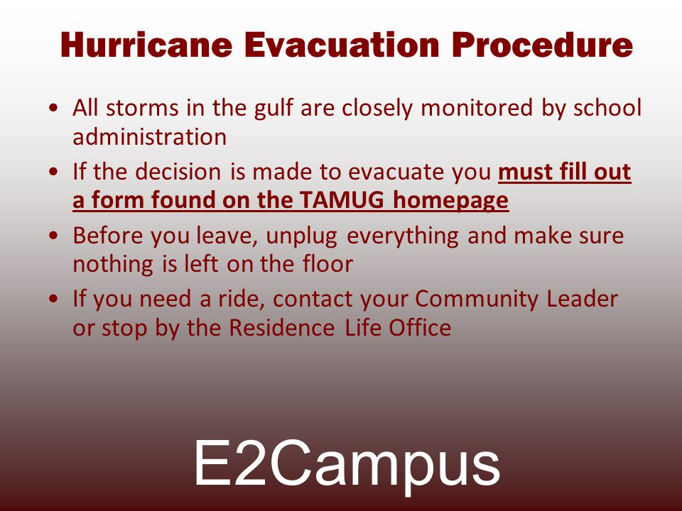 Hurricane Evacuation Procedure All storms in the gulf are closely monitored by school administration If the decision is made to evacuate you must fill out a form found on the TAMUG homepage Before you leave, unplug everything and make sure nothing is left on the floor If you need a ride, contact your Community Leader or stop by the Residence Life Office E2Campus
