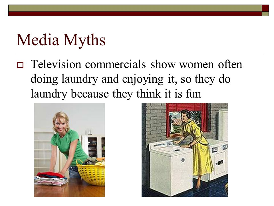 Media Myths  Television commercials show women often doing laundry and enjoying it, so they do laundry because they think it is fun
