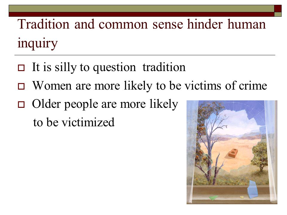 Tradition and common sense hinder human inquiry  It is silly to question tradition  Women are more likely to be victims of crime  Older people are more likely to be victimized