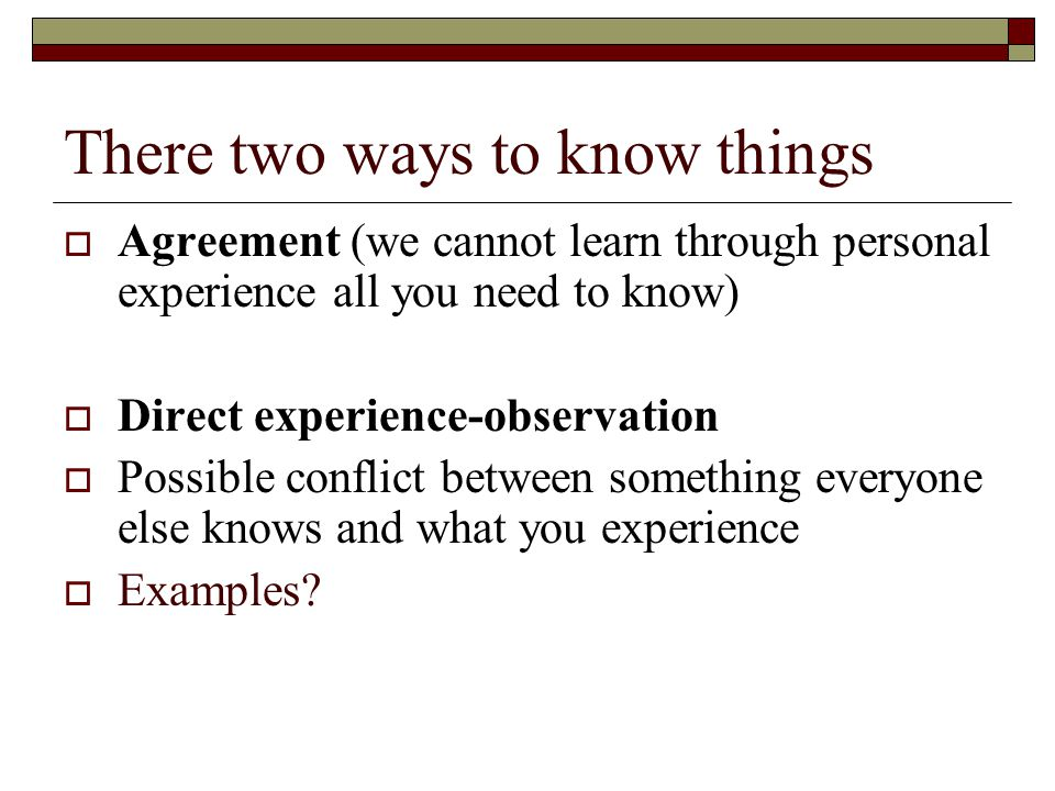 There two ways to know things  Agreement (we cannot learn through personal experience all you need to know)  Direct experience-observation  Possible conflict between something everyone else knows and what you experience  Examples