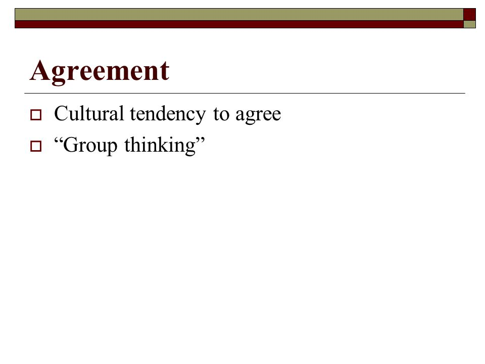 Agreement  Cultural tendency to agree  Group thinking