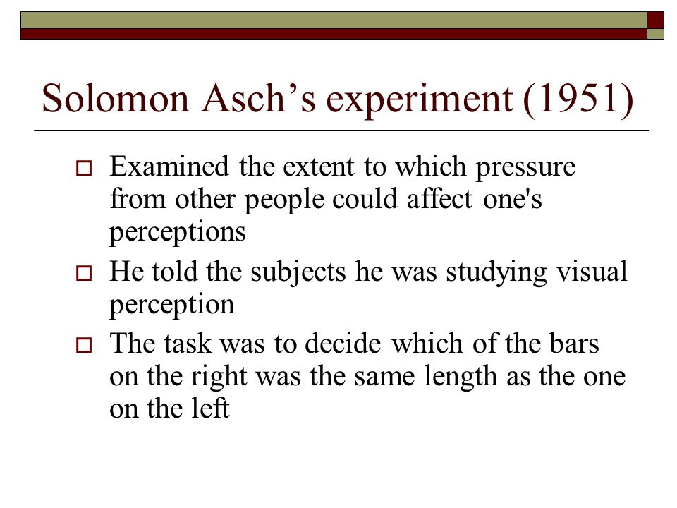 Solomon Asch's experiment (1951)  Examined the extent to which pressure from other people could affect one s perceptions  He told the subjects he was studying visual perception  The task was to decide which of the bars on the right was the same length as the one on the left
