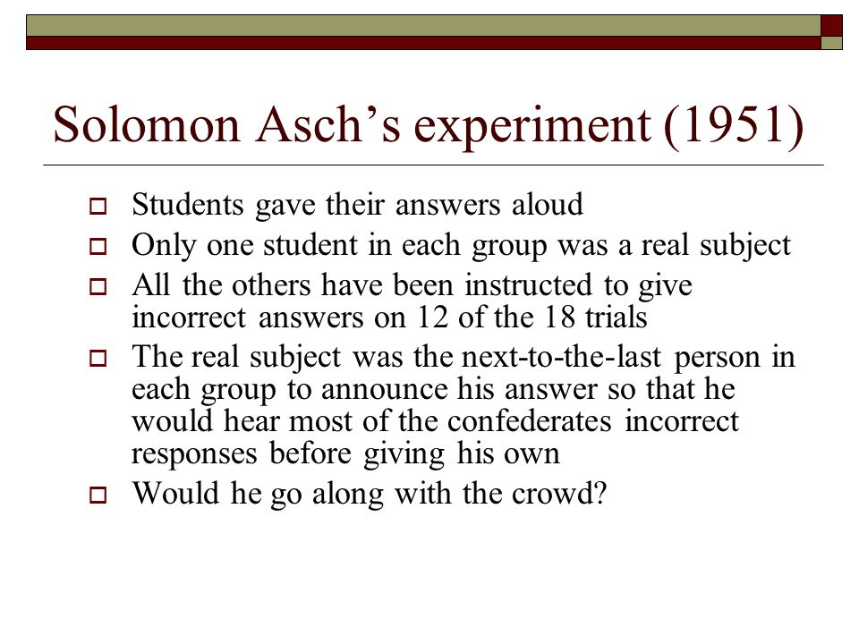  Students gave their answers aloud  Only one student in each group was a real subject  All the others have been instructed to give incorrect answers on 12 of the 18 trials  The real subject was the next-to-the-last person in each group to announce his answer so that he would hear most of the confederates incorrect responses before giving his own  Would he go along with the crowd.