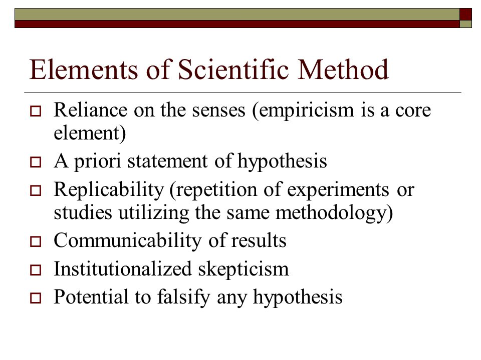 Elements of Scientific Method  Reliance on the senses (empiricism is a core element)  A priori statement of hypothesis  Replicability (repetition of experiments or studies utilizing the same methodology)  Communicability of results  Institutionalized skepticism  Potential to falsify any hypothesis