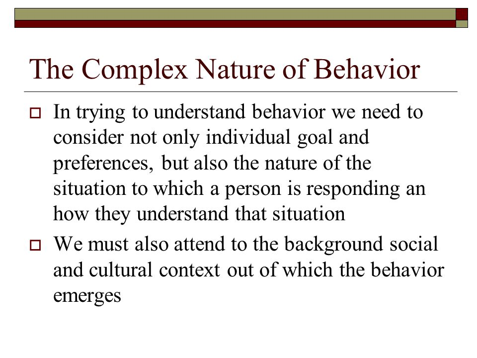 The Complex Nature of Behavior  In trying to understand behavior we need to consider not only individual goal and preferences, but also the nature of the situation to which a person is responding an how they understand that situation  We must also attend to the background social and cultural context out of which the behavior emerges
