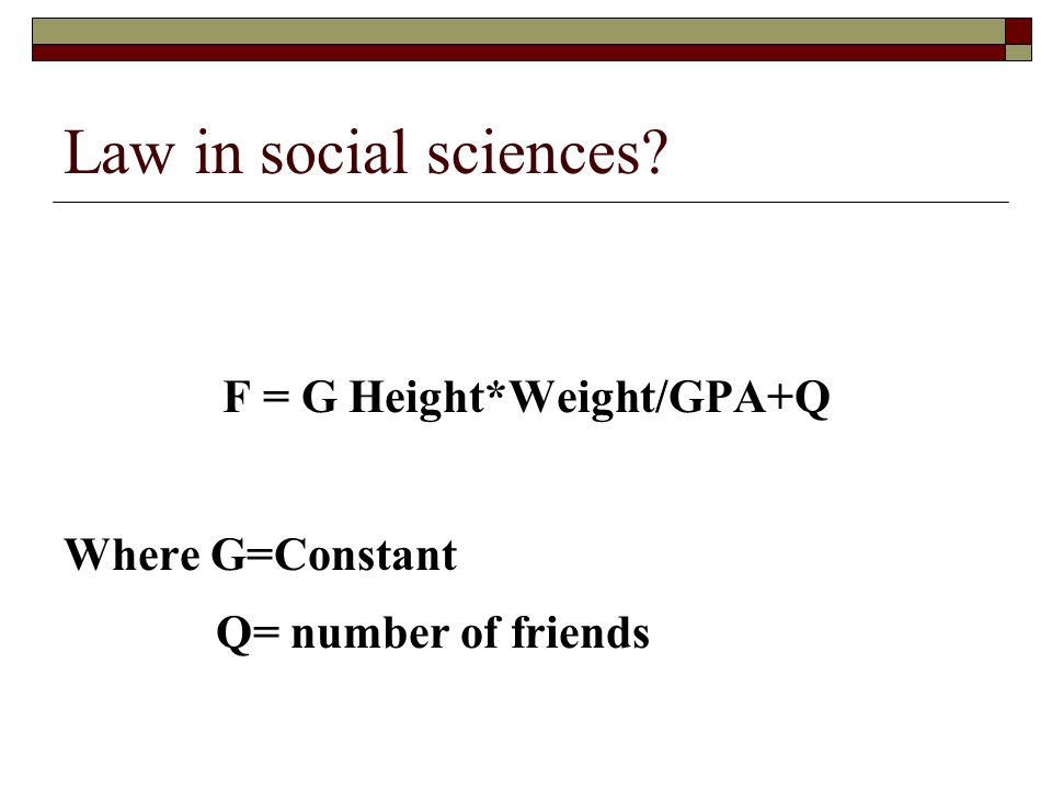 Law in social sciences F = G Height*Weight/GPA+Q Where G=Constant Q= number of friends