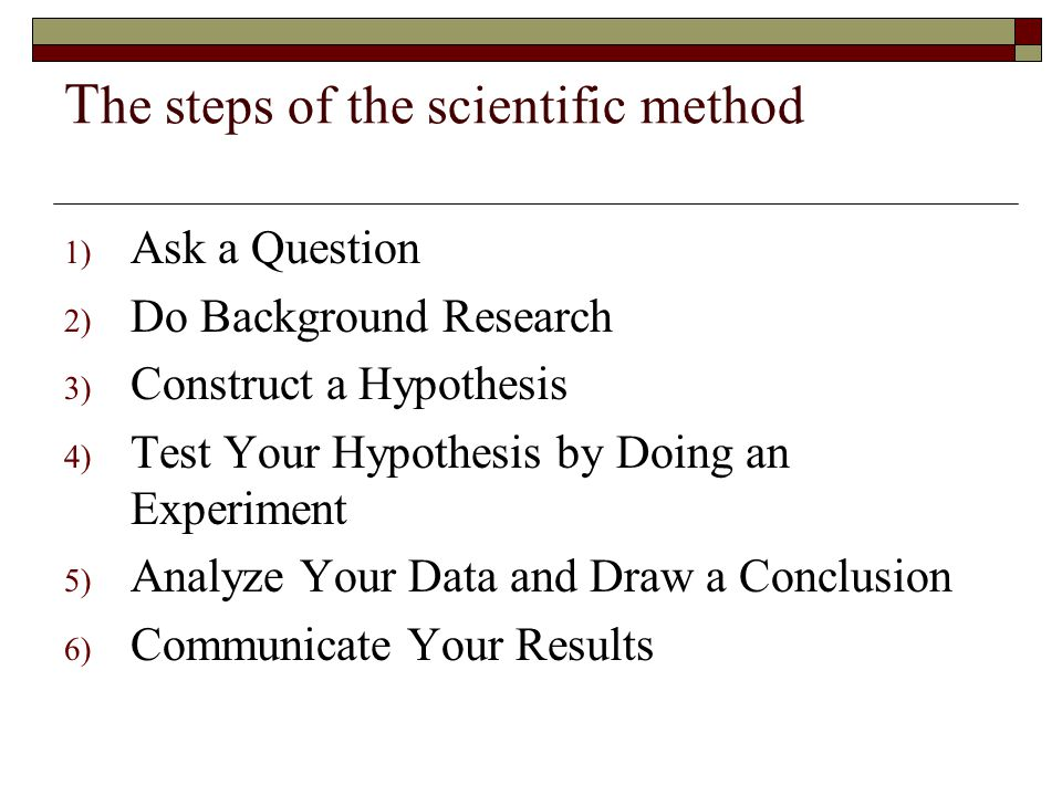T he steps of the scientific method 1) Ask a Question 2) Do Background Research 3) Construct a Hypothesis 4) Test Your Hypothesis by Doing an Experiment 5) Analyze Your Data and Draw a Conclusion 6) Communicate Your Results
