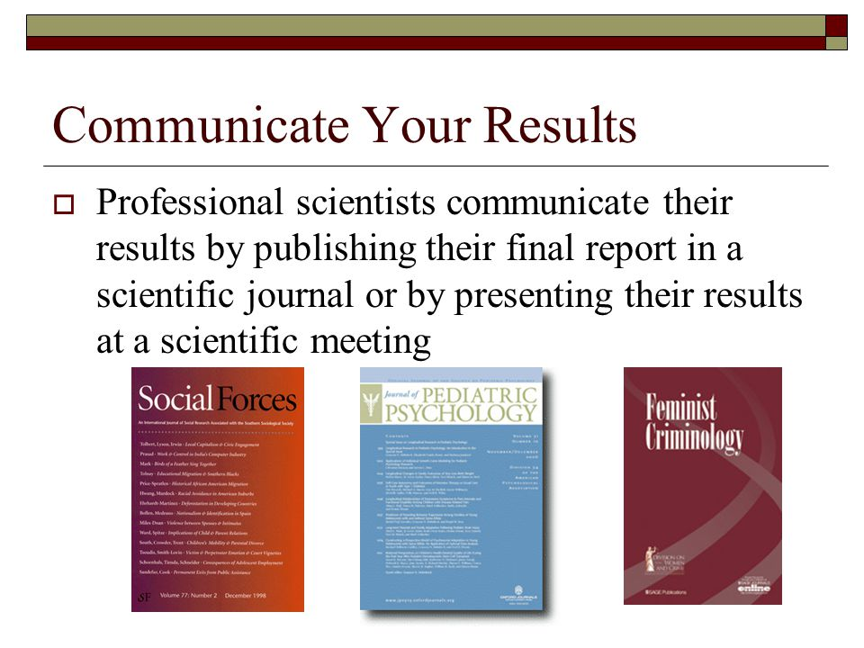 Communicate Your Results  Professional scientists communicate their results by publishing their final report in a scientific journal or by presenting their results at a scientific meeting