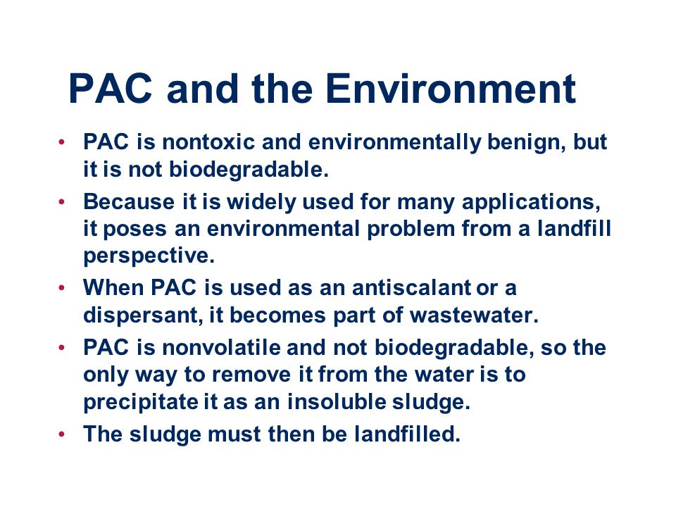 PAC and the Environment PAC is nontoxic and environmentally benign, but it is not biodegradable.