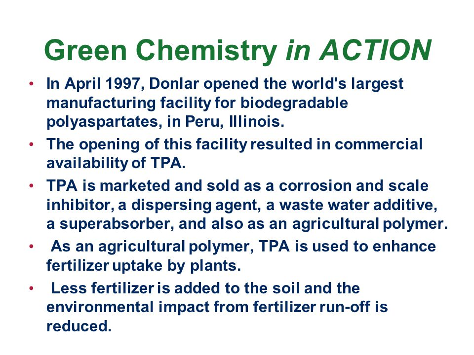 Green Chemistry in ACTION In April 1997, Donlar opened the world s largest manufacturing facility for biodegradable polyaspartates, in Peru, Illinois.