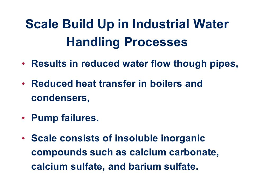 Scale Build Up in Industrial Water Handling Processes Results in reduced water flow though pipes, Reduced heat transfer in boilers and condensers, Pump failures.