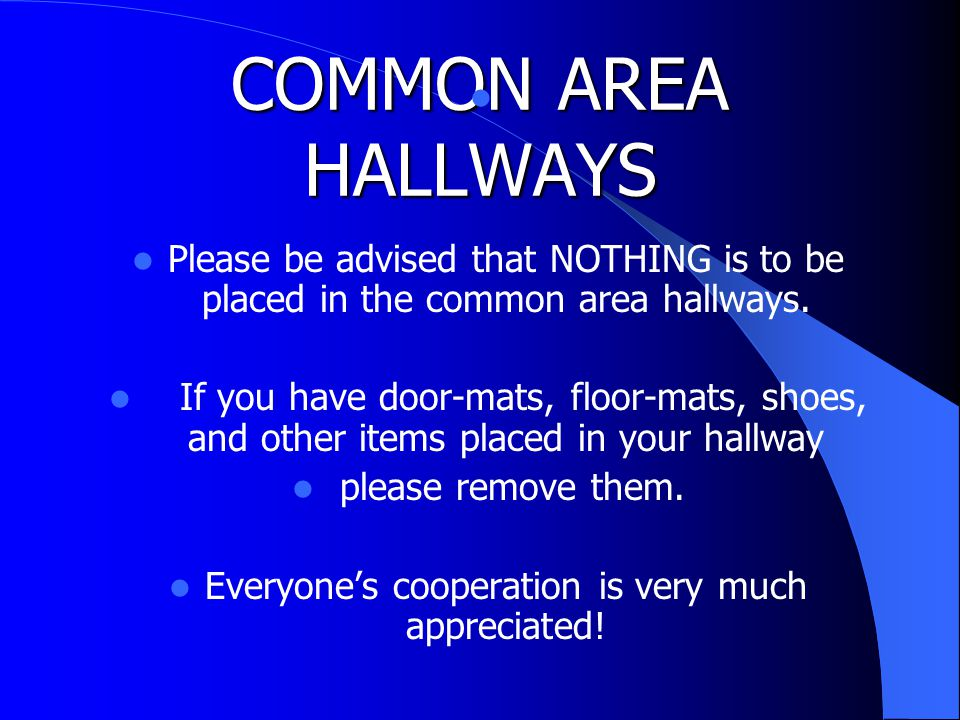 COMMON AREA HALLWAYS Please be advised that NOTHING is to be placed in the common area hallways.