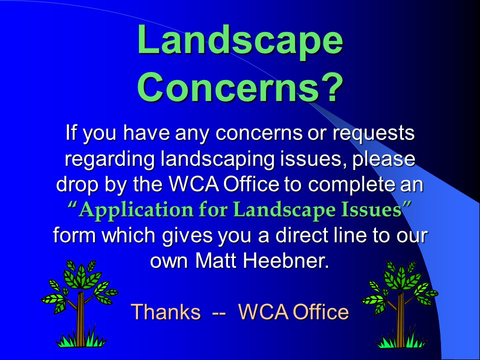 """Landscape Concerns? If you have any concerns or requests regarding landscaping issues, please drop by the WCA Office to complete an """"Application for L"""