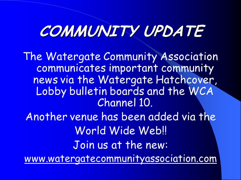 COMMUNITY UPDATE The Watergate Community Association communicates important community news via the Watergate Hatchcover, Lobby bulletin boards and the WCA Channel 10.