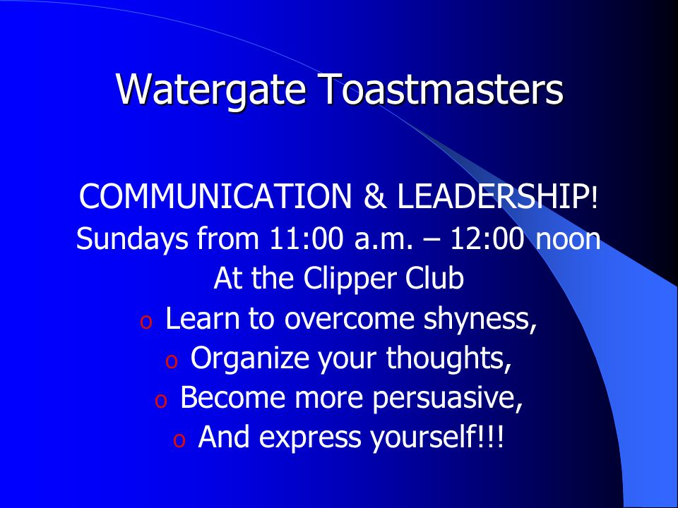 Watergate Toastmasters COMMUNICATION & LEADERSHIP ! Sundays from 11:00 a.m. – 12:00 noon At the Clipper Club o Learn to overcome shyness, o Organize y