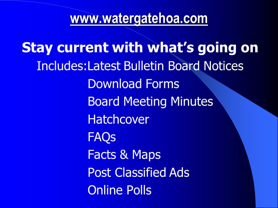 www.watergatehoa.com Stay current with what's going on Includes:Latest Bulletin Board Notices Download Forms Board Meeting Minutes Hatchcover FAQs Facts & Maps Post Classified Ads Online Polls