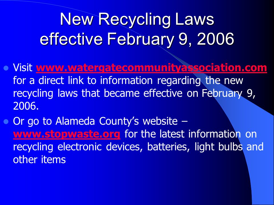 New Recycling Laws effective February 9, 2006 Visit www.watergatecommunityassociation.com for a direct link to information regarding the new recycling laws that became effective on February 9, 2006.www.watergatecommunityassociation.com Or go to Alameda County's website – www.stopwaste.org for the latest information on recycling electronic devices, batteries, light bulbs and other items www.stopwaste.org