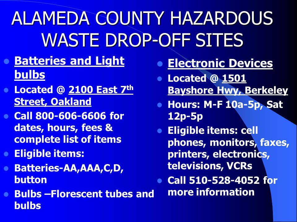 ALAMEDA COUNTY HAZARDOUS WASTE DROP-OFF SITES Batteries and Light bulbs Located @ 2100 East 7 th Street, Oakland Call 800-606-6606 for dates, hours, fees & complete list of items Eligible items: Batteries-AA,AAA,C,D, button Bulbs –Florescent tubes and bulbs Electronic Devices Located @ 1501 Bayshore Hwy, Berkeley Hours: M-F 10a-5p, Sat 12p-5p Eligible items: cell phones, monitors, faxes, printers, electronics, televisions, VCRs Call 510-528-4052 for more information