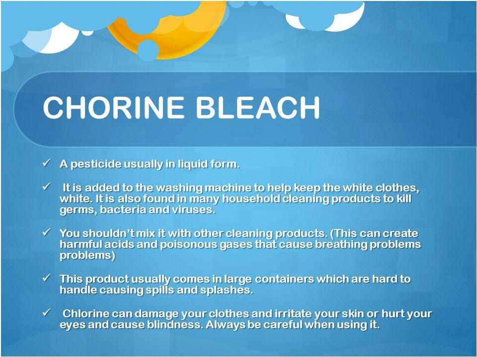 CHORINE BLEACH A pesticide usually in liquid form.