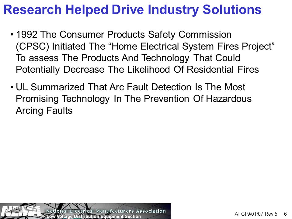 "AFCI 9/01/07 Rev 5 6 Research Helped Drive Industry Solutions 1992 The Consumer Products Safety Commission (CPSC) Initiated The ""Home Electrical Syste"