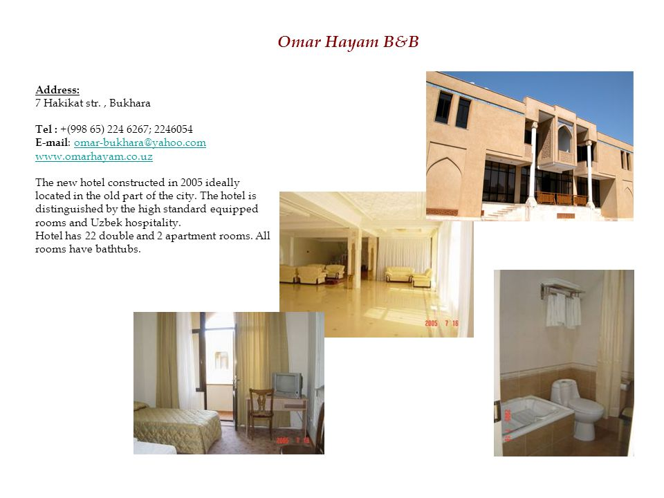 Omar Hayam B&B Address: 7 Hakikat str., Bukhara Tel : +(998 65) 224 6267; 2246054 E-mail : omar-bukhara@yahoo.comomar-bukhara@yahoo.com www.omarhayam.co.uz The new hotel constructed in 2005 ideally located in the old part of the city.