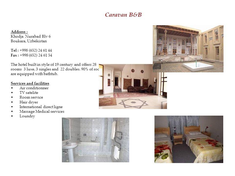 Caravan B&B Address : Khodja Nurabad Blv 6 Boukara, Uzbékistan Tel : +998 (652) 24 61 44 Fax : +998 (652) 24 61 54 The hotel built in style of 19 century and offers 28 rooms 3 luxe, 3 singles and 22 doubles.